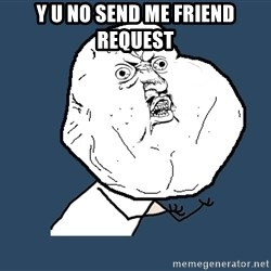 Y U No - y u no send me friend request