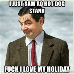 MR bean - I JUST SAW AQ HOT DOG STAND FUCK I LOVE MY HOLIDAY