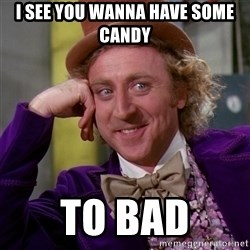 Willy Wonka - I SEE YOU WANNA HAVE SOME CANDY TO BAD