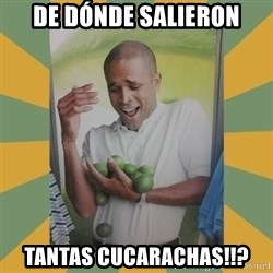 Why can't I hold all these limes - De dónde salieron Tantas cucarachas!!?