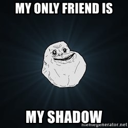 Forever Alone - my only friend is my shadow