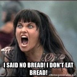 xena mad -  I SAID No BREAD! i don't eat bread!