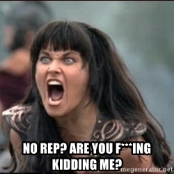 xena mad -  No rep? Are you f***ing Kidding me?