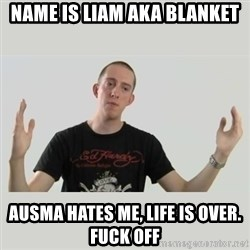 Indie Filmmaker - name is liam aka blanket ausma hates me, life is over. fuck off