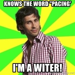 "Know-it-all wannabe Randy - Knows the word ""Pacing' I'm a witer!"