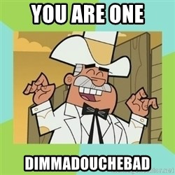 Doug Dimmadome - You are one Dimmadouchebad