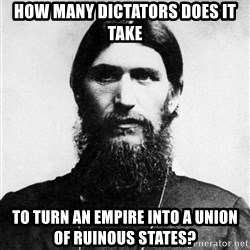 Rasputin is a Badass - How many dictators does it take to turn an empire into a union of ruinous states?