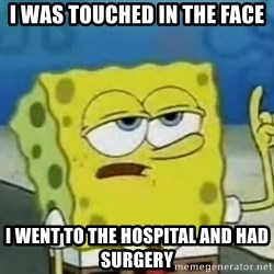 Tough Spongebob - I was touched in the face I went to the hospital and had SURGERY