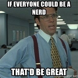 Yeah that'd be great... - If everyone could be a nerD  That'd be great