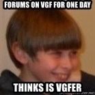 Little Kid - FORUMS ON VGF FOR ONE DAY THINKS IS VGFER