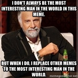 The Most Interesting Man In The World - I don't always be the most interesting man in the world in this meme. But when I Do, I replace Other memes to the most interesting man in the world.