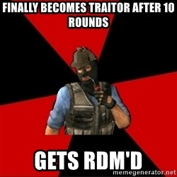 Troubled Terrorist - finally becomes traitor after 10 rounds gets rdm'd