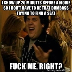 Fuck me right - I show up 20 minutes before a movie so I don't have to be that dumbass trying to find a seat fuck me, right?