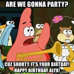 Patrick - Are we gonna party?  Cuz Shorty, it's your birtday! Happy Birthday Alyx!