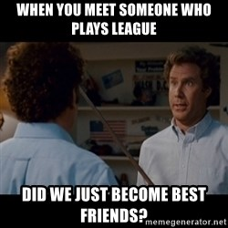 Step Brothers Best friends - When YOU meet someone who plays league Did we just become best friends?