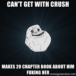 Forever Alone - can't get with crush makes 20 chapter book about him fuking her