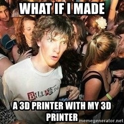 -Sudden Clarity Clarence - what if i made a 3d printer with my 3d printer