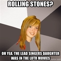 Musically Oblivious 8th Grader - Rolling Stones? Oh yea, the lead singers daughter was in the lotr movies