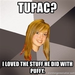 Musically Oblivious 8th Grader - tupac? i loved the stuff he did with puffy.