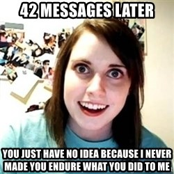 Psycho Ex Girlfriend - 42 messages later You just have no idea because I never made you endure what you did to me