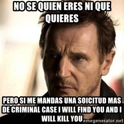 Liam Neeson meme - no se quien eres ni que quieres pero si me mandas una soicitud mas de criminal case i will find you and i will kill you