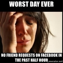 First World Problems - worst day ever no friend requests on facebook in the past half hour