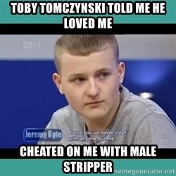 Sympathy Sacha - TOBY TOMCZYNSKI TOLD ME HE LOVED ME  CHEATED ON ME WITH MALE STRIPPER