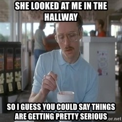 so i guess you could say things are getting pretty serious - she looked at me in the hallway so i guess you could say things are getting pretty serious