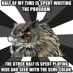 ITCS Owl - hALF OF MY TIME IS SPENT WRITING THE PROGRAM. THE OTHER HALF IS SPENT PLAYING HIDE AND SEEK WITH THE SEMI-COLON.