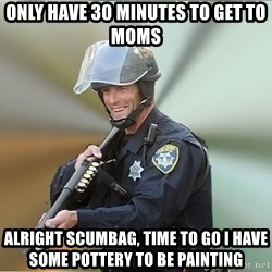 Happyfuncop - Only have 30 minutes to get to MOMS Alright scumbag, time to go I have some pottery to be painting