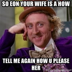 Willy Wonka - so eon your wife is a how tell me again how u please her