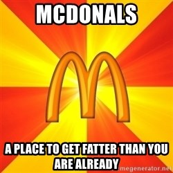 Maccas Meme - MCDONALS  A PLACE TO GET FATTER THAN YOU ARE ALREADY