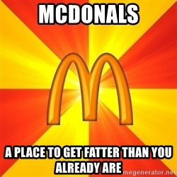 Maccas Meme - MCDONALS A PLACE TO GET FATTER THAN YOU ALREADY ARE