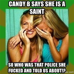 Laughing Girls  - candy b says she is a saint so who was that police she fucked and told us about!?