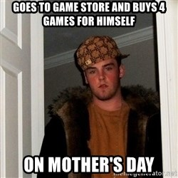 Scumbag Steve - Goes to game store and buys 4 games for himself on mother's day