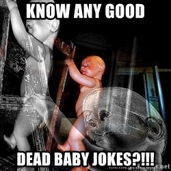 dead babies - KNOW ANY GOOD DEAD BABY JOKES?!!!