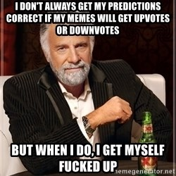 The Most Interesting Man In The World - i don't always get my predictions correct if my memes will get upvotes or downvotes but when i do, i get myself fucked up