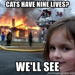 Disaster Girl - cats have nine lives? we'll see