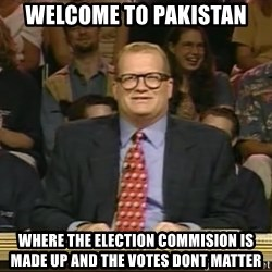 DrewCarey - welcome to pakistan where the election commision is made up and the votes dont matter