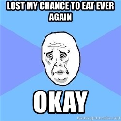 Okay Guy - lost my chance to eat ever again okay