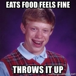 Bad Luck Brian - eats food feels fine  throws it up