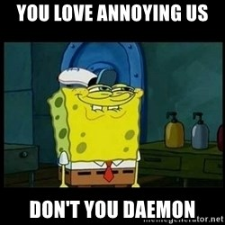 Don't you, Squidward? - You love annoying us Don't you daemon