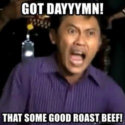 arya wiguna meme - GOT DAYYYMN! THAT SOME GOOD ROAST BEEF!
