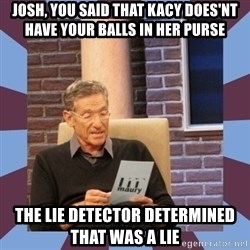 maury povich lol - josh, you said that kacy does'nt have your balls in her purse the lie detector determined that was a lie