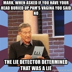 maury povich lol - mark, when asked if you have your head buried up pam's vagina you said no the lie detector determined that was a lie