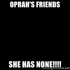 Blackscreen - oprah's friends she has none!!!!