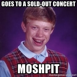 Bad Luck Brian - goes to a sold-out concert moshpit