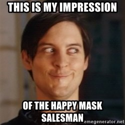 Peter Parker Spider Man - this is my impression of the happy mask salesman