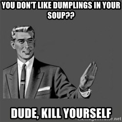 Kill Yourself Please - you don't like dumplings in your soup?? dude, kill yourself