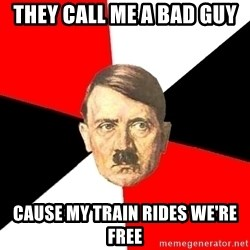 Advice Hitler - they call me a bad guy cause my train rides we're free